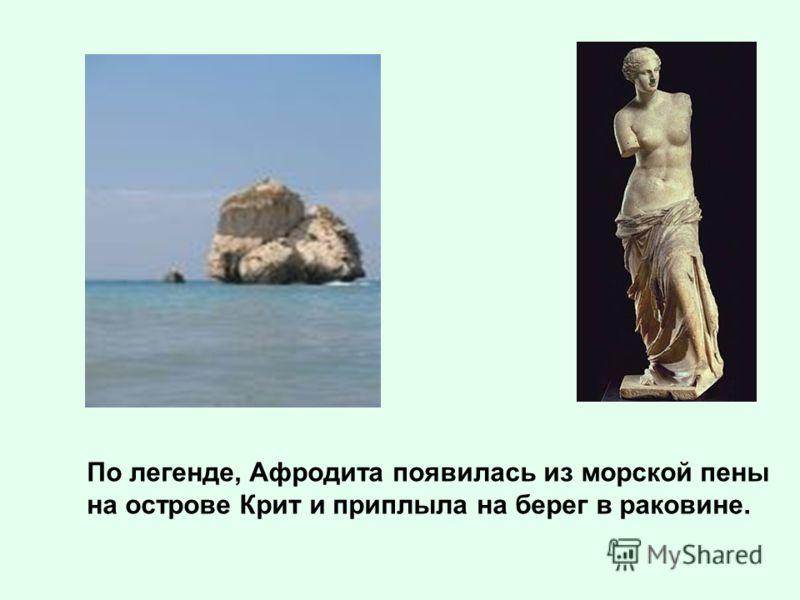 По легенде, Афродита появилась из морской пены на острове Крит и приплыла на берег в раковине.
