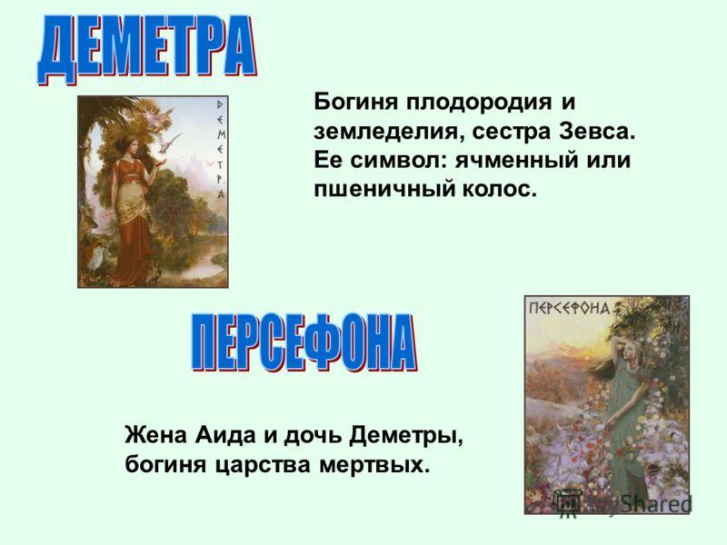 Богиня плодородия и земледелия, сестра Зевса. Ее символ: ячменный или пшеничный колос. Жена Аида и дочь Деметры, богиня царства мертвых.