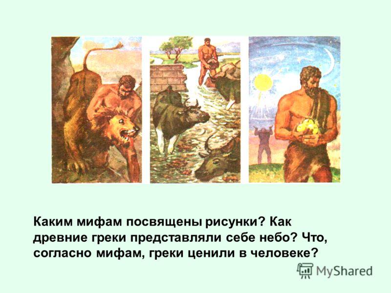 Каким мифам посвящены рисунки? Как древние греки представляли себе небо? Что, согласно мифам, греки ценили в человеке?