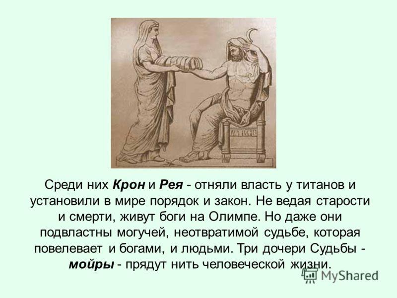 Среди них Крон и Рея - отняли власть у титанов и установили в мире порядок и закон. Не ведая старости и смерти, живут боги на Олимпе. Но даже они подвластны могучей, неотвратимой судьбе, которая повелевает и богами, и людьми. Три дочери Судьбы - мойр