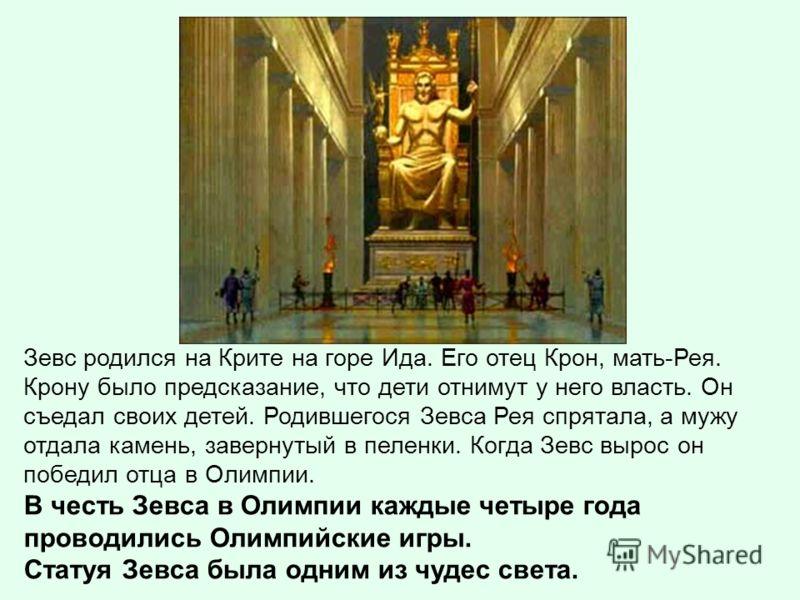 Зевс родился на Крите на горе Ида. Его отец Крон, мать-Рея. Крону было предсказание, что дети отнимут у него власть. Он съедал своих детей. Родившегося Зевса Рея спрятала, а мужу отдала камень, завернутый в пеленки. Когда Зевс вырос он победил отца в