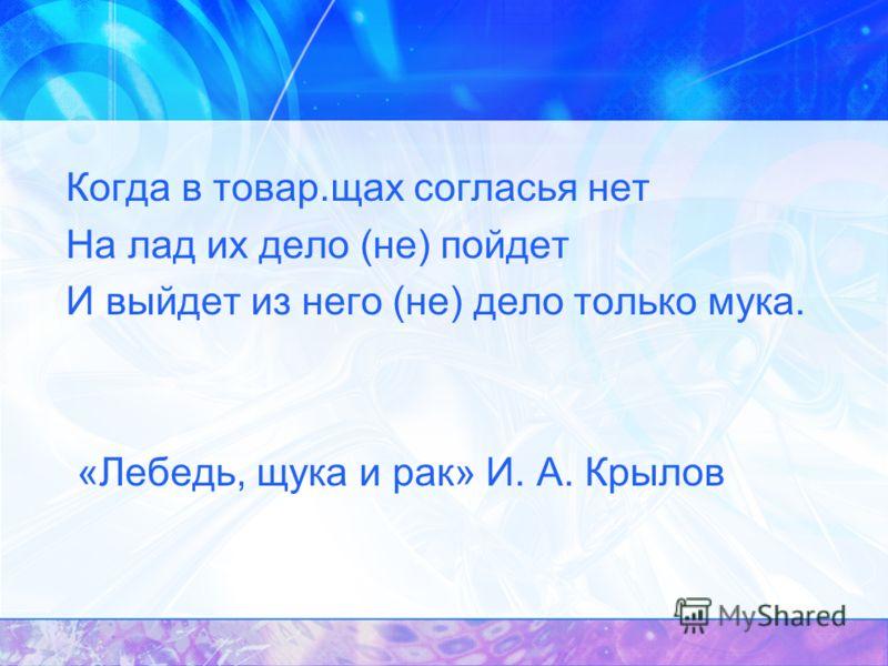 Когда в товар.щах согласья нет На лад их дело (не) пойдет И выйдет из него (не) дело только мука. «Лебедь, щука и рак» И. А. Крылов