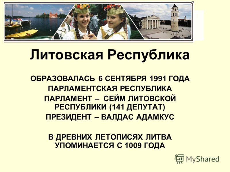 ЛИТВА Литовская Республика ОБРАЗОВАЛАСЬ 6 СЕНТЯБРЯ 1991 ГОДА ПАРЛАМЕНТСКАЯ РЕСПУБЛИКА ПАРЛАМЕНТ – СЕЙМ ЛИТОВСКОЙ РЕСПУБЛИКИ (141 ДЕПУТАТ) ПРЕЗИДЕНТ – ВАЛДАС АДАМКУС В ДРЕВНИХ ЛЕТОПИСЯХ ЛИТВА УПОМИНАЕТСЯ С 1009 ГОДА