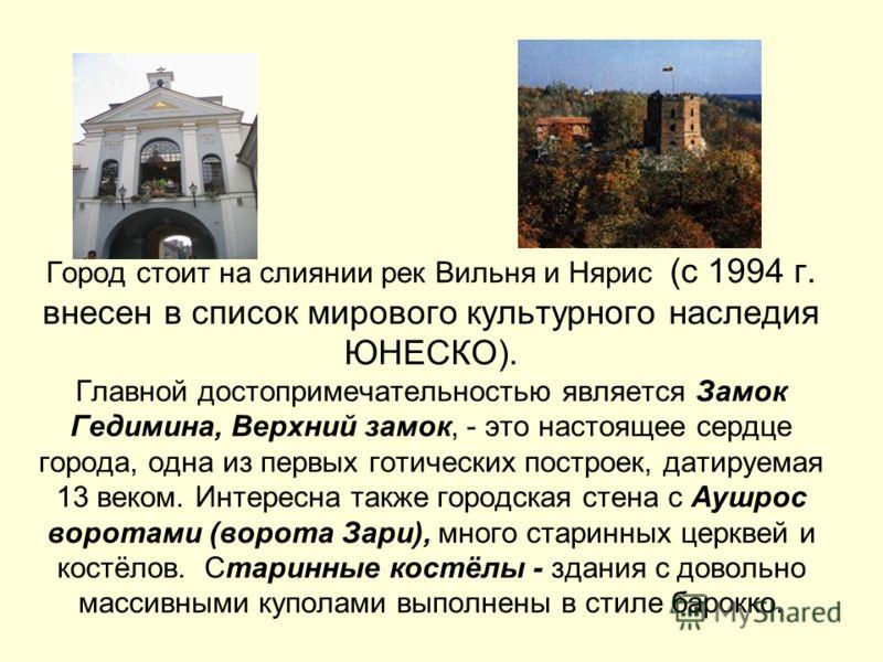 Город стоит на слиянии рек Вильня и Нярис (с 1994 г. внесен в список мирового культурного наследия ЮНЕСКО). Главной достопримечательностью является Замок Гедимина, Верхний замок, - это настоящее сердце города, одна из первых готических построек, дати