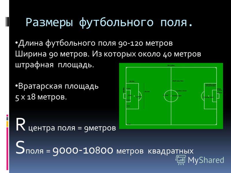 Размеры футбольного поля. Длина футбольного поля 90-120 метров Ширина 90 метров. Из которых около 40 метров штрафная площадь. Вратарская площадь 5 x 18 метров. R центра поля = 9метров S поля = 9000-10 8 00 метров квадратных