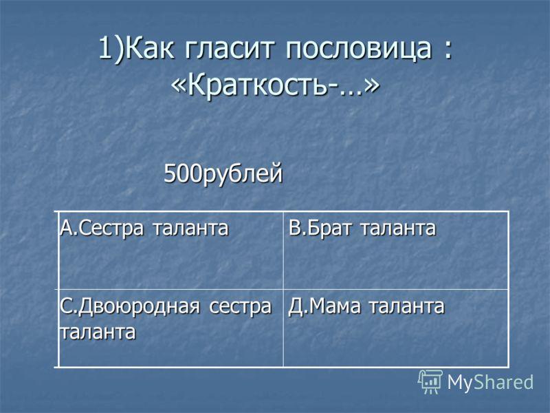 1)Как гласит пословица : «Краткость-…» 500рублей 500рублей Д.Мама таланта С.Двоюродная сестра таланта В.Брат таланта А.Сестра таланта