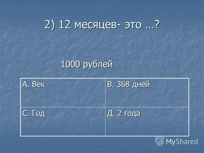 2) 12 месяцев- это …? 1000 рублей 1000 рублей Д. 2 года С. Год В. 368 дней А. Век