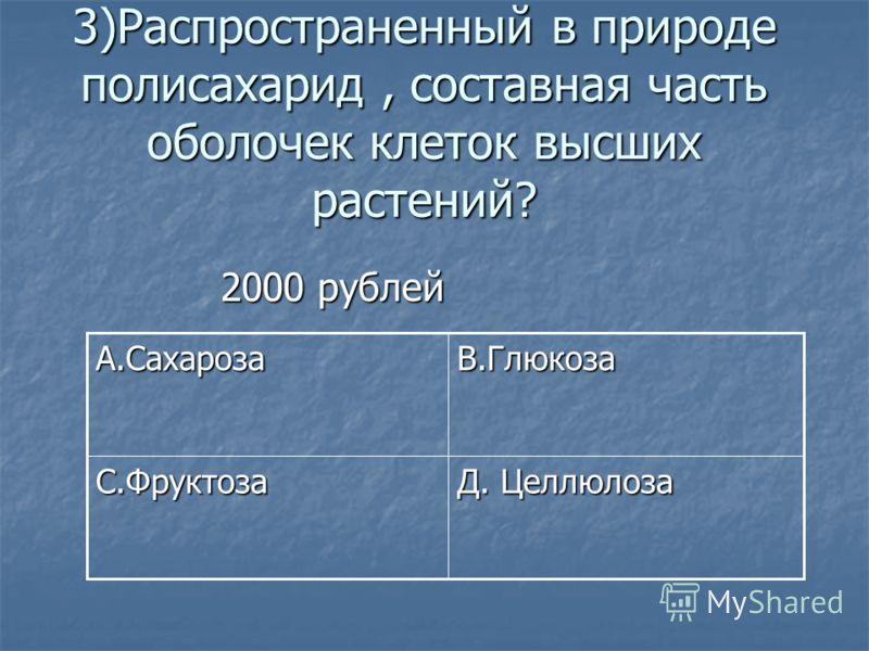 3)Распространенный в природе полисахарид, составная часть оболочек клеток высших растений? 2000 рублей 2000 рублей Д. Целлюлоза С.Фруктоза В.ГлюкозаА.Сахароза