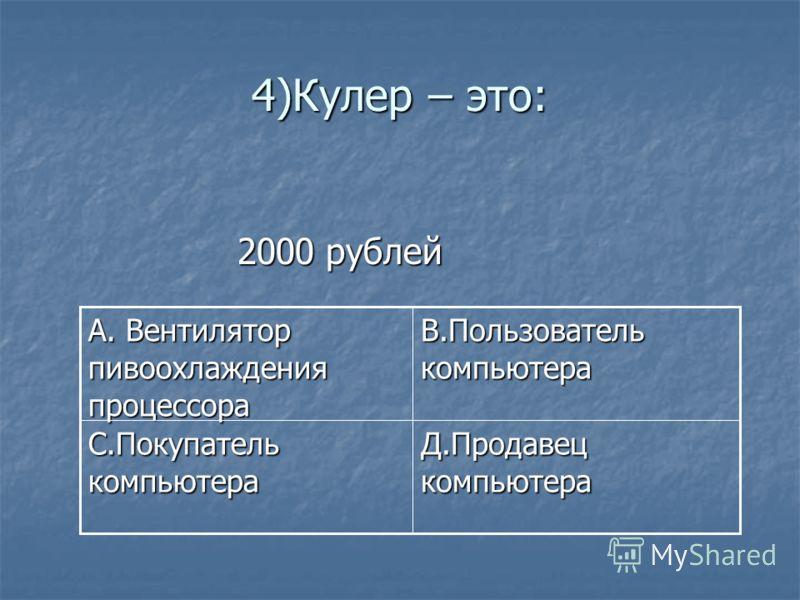 4)Кулер – это: 2000 рублей 2000 рублей Д.Продавец компьютера С.Покупатель компьютера В.Пользователь компьютера А. Вентилятор пивоохлаждения процессора