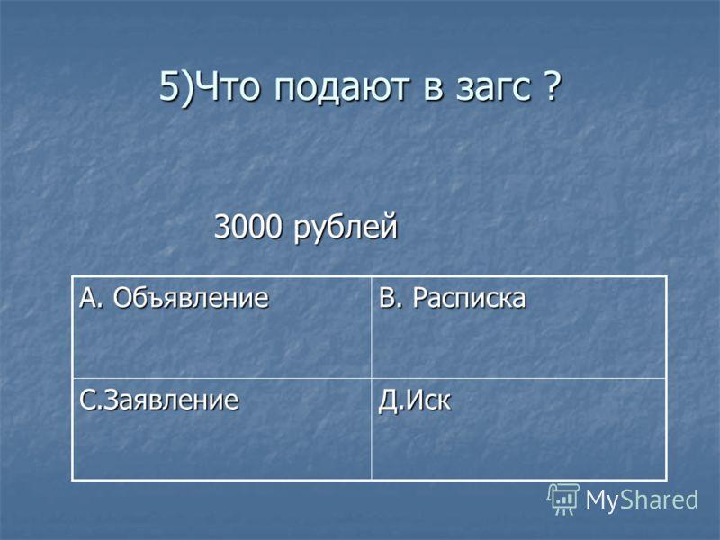 5)Что подают в загс ? 3000 рублей 3000 рублей Д.Иск С.Заявление В. Расписка А. Объявление
