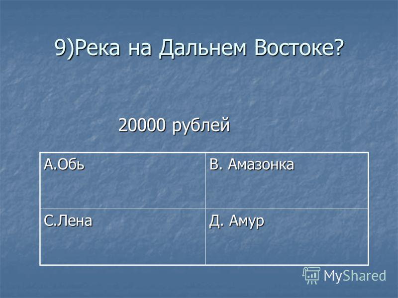 9)Река на Дальнем Востоке? 20000 рублей 20000 рублей Д. Амур С.Лена В. Амазонка А.Обь