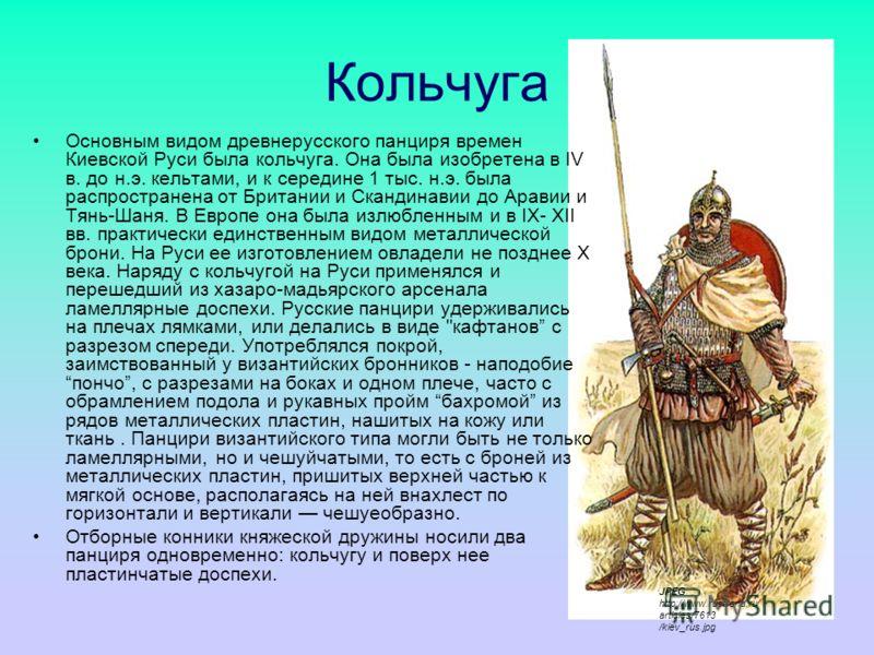 Кольчуга Основным видом древнерусского панциря времен Киевской Руси была кольчуга. Она была изобретена в IV в. до н.э. кельтами, и к середине 1 тыс. н.э. была распространена от Британии и Скандинавии до Аравии и Тянь-Шаня. В Европе она была излюбленн