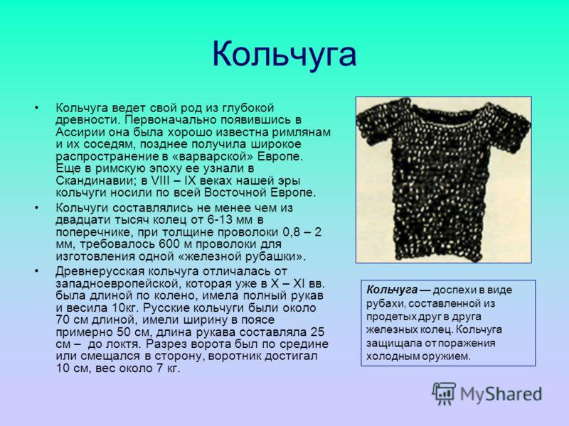 Кольчуга Кольчуга ведет свой род из глубокой древности. Первоначально появившись в Ассирии она была хорошо известна римлянам и их соседям, позднее получила широкое распространение в «варварской» Европе. Еще в римскую эпоху ее узнали в Скандинавии; в