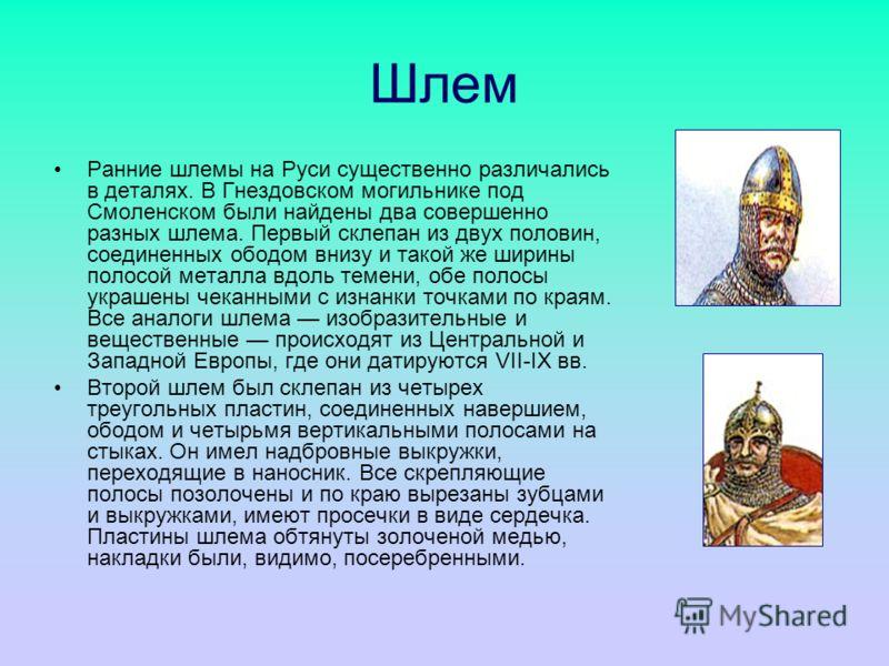 Шлем Ранние шлемы на Руси существенно различались в деталях. В Гнездовском могильнике под Смоленском были найдены два совершенно разных шлема. Первый склепан из двух половин, соединенных ободом внизу и такой же ширины полосой металла вдоль темени, об