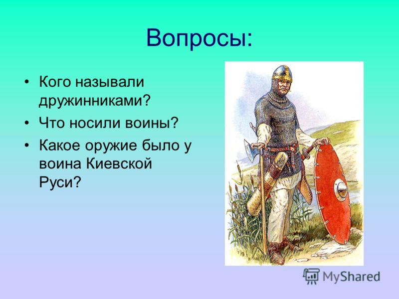 Вопросы: Кого называли дружинниками? Что носили воины? Какое оружие было у воина Киевской Руси?