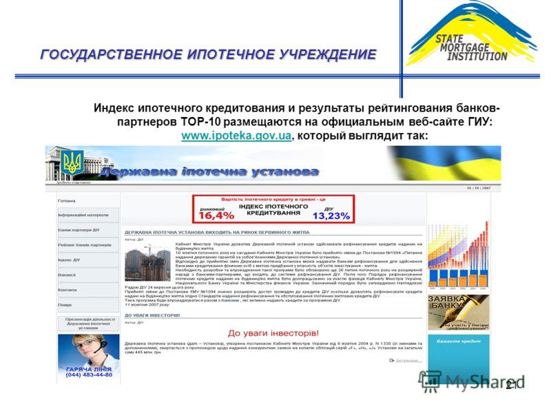 21 Индекс ипотечного кредитования и результаты рейтингования банков- партнеров ТОР-10 размещаются на официальным веб-сайте ГИУ: www.ipoteka.gov.ua, который выглядит так: www.ipoteka.gov.ua ГОСУДАРСТВЕННОЕ ИПОТЕЧНОЕ УЧРЕЖДЕНИЕ