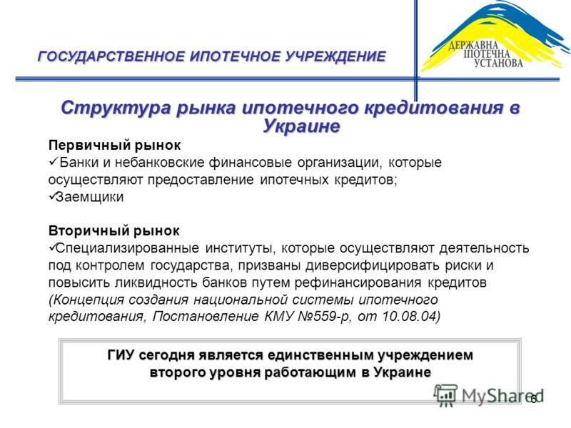 6 Структура рынка ипотечного кредитования в Украине ГОСУДАРСТВЕННОЕ ИПОТЕЧНОЕ УЧРЕЖДЕНИЕ Первичный рынок Банки и небанковские финансовые организации, которые осуществляют предоставление ипотечных кредитов; Заемщики Вторичный рынок Специализированные