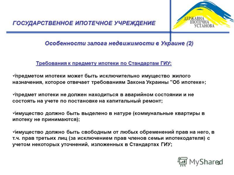 9 Особенности залога недвижимости в Украине (2) ГОСУДАРСТВЕННОЕ ИПОТЕЧНОЕ УЧРЕЖДЕНИЕ Требования к предмету ипотеки по Стандартам ГИУ: предметом ипотеки может быть исключительно имущество жилого назначения, которое отвечает требованиям Закона Украины