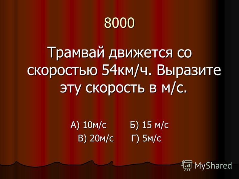 8000 Трамвай движется со скоростью 54км/ч. Выразите эту скорость в м/с. А) 10м/с Б) 15 м/с В) 20м/с Г) 5м/с
