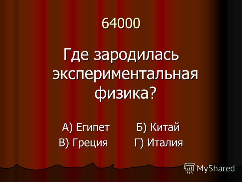 64000 Где зародилась экспериментальная физика? А) Египет Б) Китай В) Греция Г) Италия