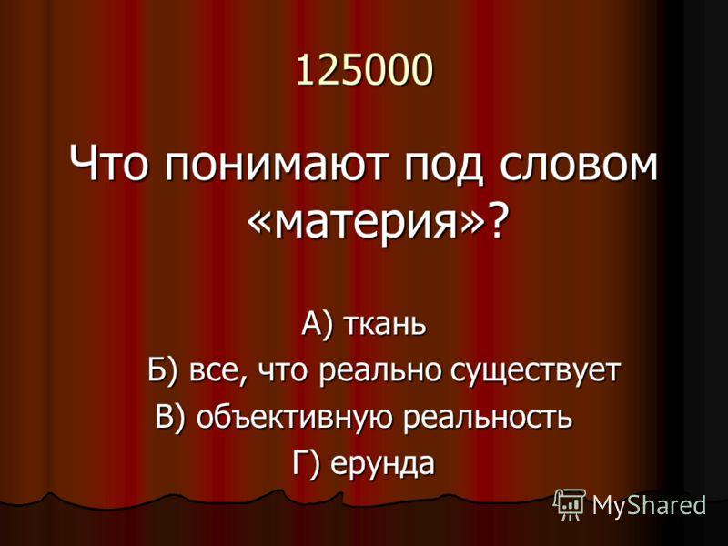 125000 Что понимают под словом «материя»? А) ткань Б) все, что реально существует Б) все, что реально существует В) объективную реальность Г) ерунда