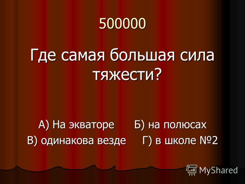 500000 Где самая большая сила тяжести? А) На экваторе Б) на полюсах В) одинакова везде Г) в школе 2