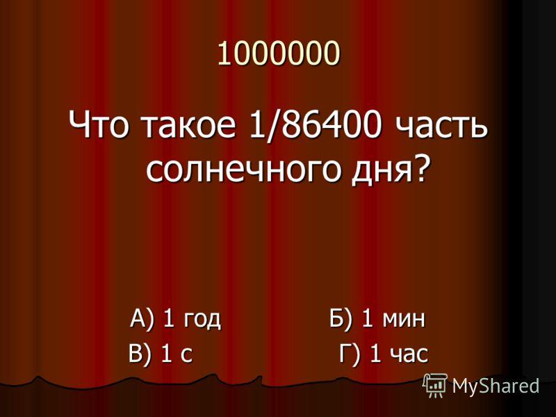 1000000 Что такое 1/86400 часть солнечного дня? А) 1 год Б) 1 мин В) 1 с Г) 1 час
