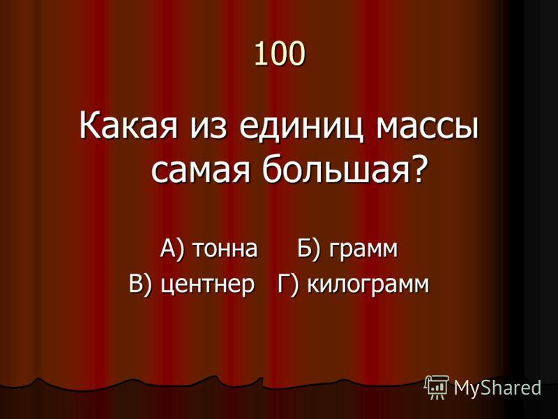 100 Какая из единиц массы самая большая? А) тонна Б) грамм В) центнер Г) килограмм