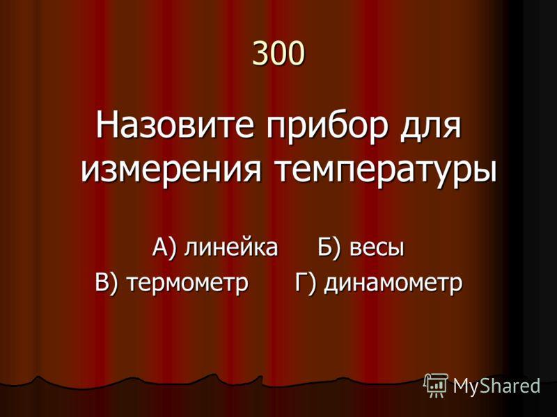 300 Назовите прибор для измерения температуры А) линейка Б) весы В) термометр Г) динамометр