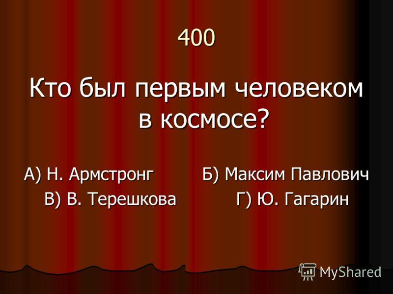 400 Кто был первым человеком в космосе? А) Н. Армстронг Б) Максим Павлович В) В. Терешкова Г) Ю. Гагарин