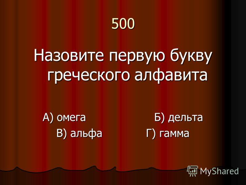 500 Назовите первую букву греческого алфавита А) омега Б) дельта В) альфа Г) гамма