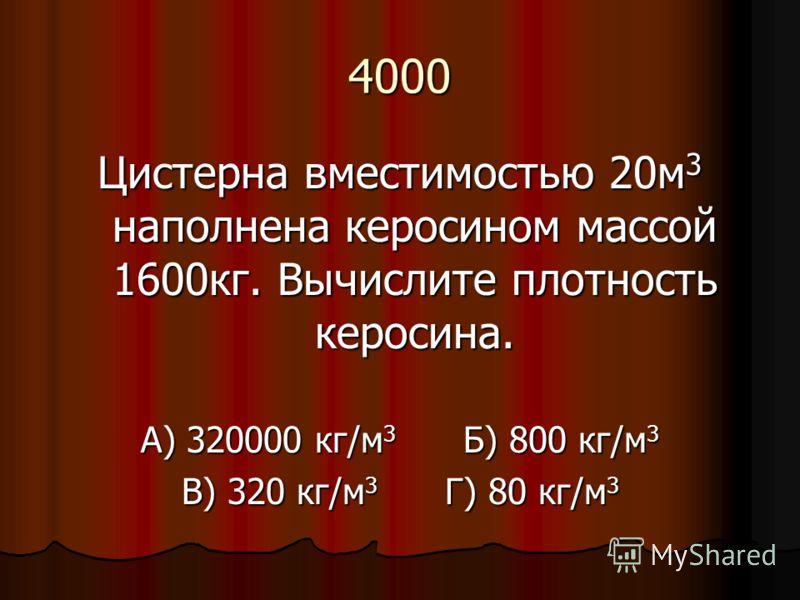 4000 Цистерна вместимостью 20м 3 наполнена керосином массой 1600кг. Вычислите плотность керосина. А) 320000 кг/м 3 Б) 800 кг/м 3 В) 320 кг/м 3 Г) 80 кг/м 3