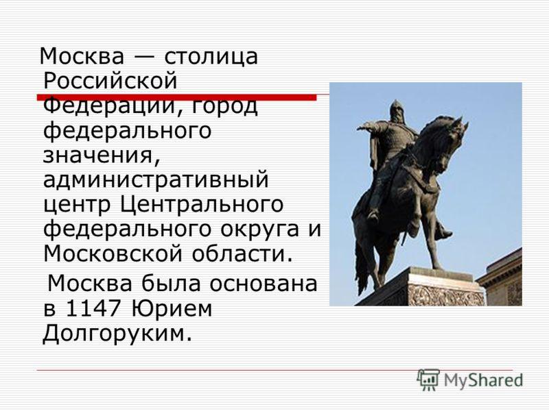 Москва столица Российской Федерации, город федерального значения, административный центр Центрального федерального округа и Московской области. Москва была основана в 1147 Юрием Долгоруким.