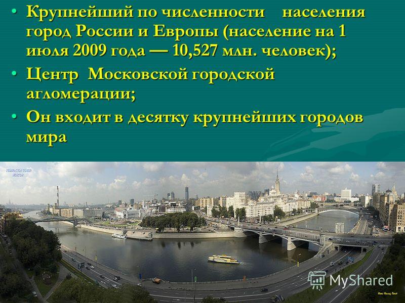 Крупнейший по численности населения город России и Европы (население на 1 июля 2009 года 10,527 млн. человек);Крупнейший по численности населения город России и Европы (население на 1 июля 2009 года 10,527 млн. человек); Центр Московской городской аг