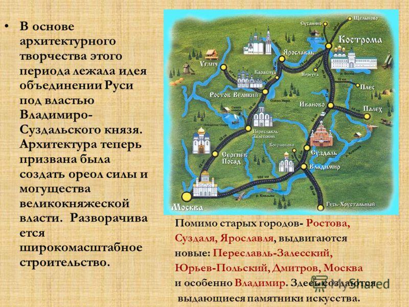 В основе архитектурного творчества этого периода лежала идея объединении Руси под властью Владимиро- Суздальского князя. Архитектура теперь призвана была создать ореол силы и могущества великокняжеской власти. Разворачива ется широкомасштабное строит