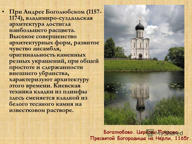 При Андрее Боголюбском (1157- 1174), владимиро-суздальская архитектура достигла наибольшего расцвета. Высокое совершенство архитектурных форм, развитое чувство ансамбля, оригинальность каменных резных украшений, при общей простоте и сдержанности внеш