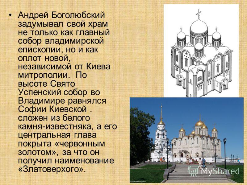 Андрей Боголюбский задумывал свой храм не только как главный собор владимирской епископии, но и как оплот новой, независимой от Киева митрополии. По высоте Свято Успенский собор во Владимире равнялся Софии Киевской. сложен из белого камня-известняка,