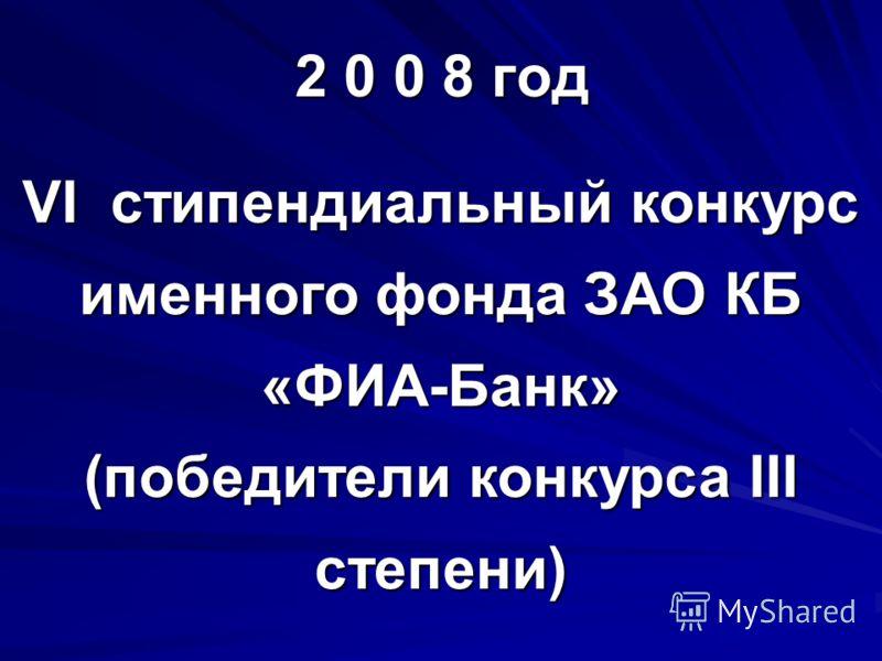 2 0 0 8 год VI стипендиальный конкурс именного фонда ЗАО КБ «ФИА-Банк» (победители конкурса III степени)
