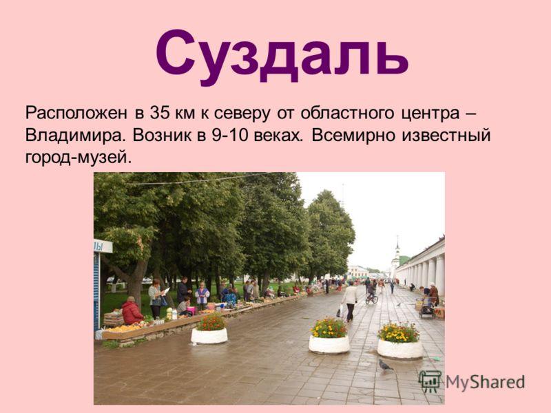 Суздаль Расположен в 35 км к северу от областного центра – Владимира. Возник в 9-10 веках. Всемирно известный город-музей.