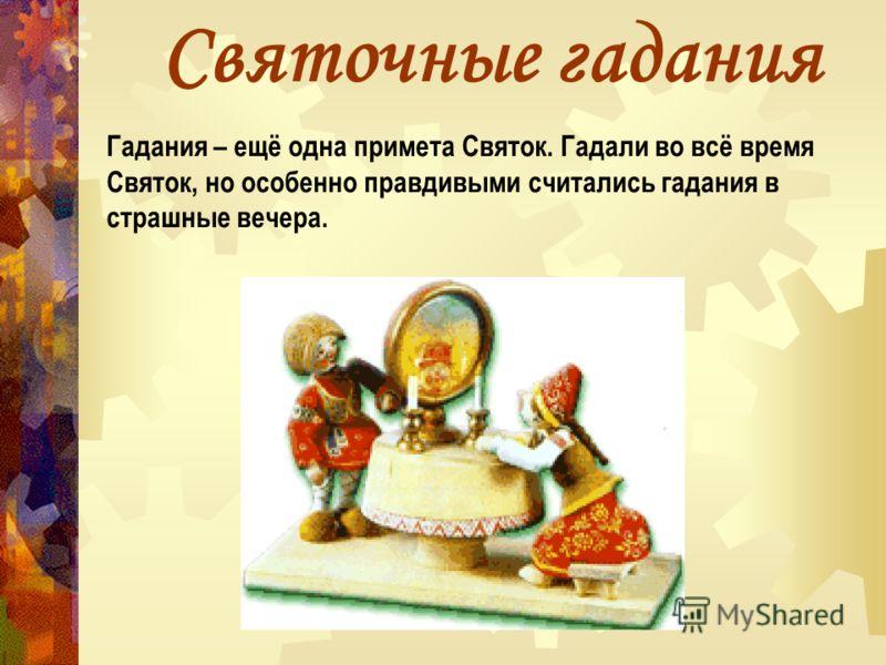 Святочные гадания Гадания – ещё одна примета Святок. Гадали во всё время Святок, но особенно правдивыми считались гадания в страшные вечера.