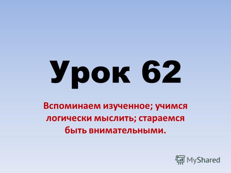 Урок 62 Вспоминаем изученное; учимся логически мыслить; стараемся быть внимательными.