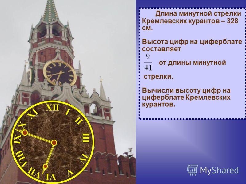Длина минутной стрелки Кремлевских курантов – 328 см. Высота цифр на циферблате составляет от длины минутной стрелки. Вычисли высоту цифр на циферблате Кремлевских курантов.XIIIII I II VII VIII VI V IV XI X IX