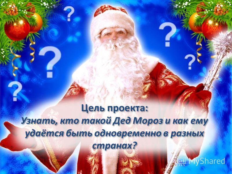 Цель проекта: Узнать, кто такой Дед Мороз и как ему удаётся быть одновременно в разных странах?