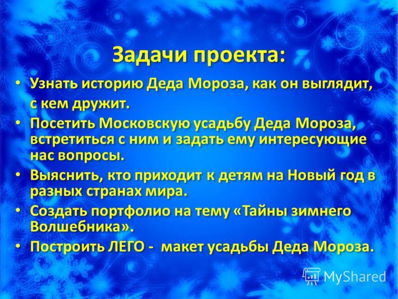 Задачи проекта: Узнать историю Деда Мороза, как он выглядит, с кем дружит. Посетить Московскую усадьбу Деда Мороза, встретиться с ним и задать ему интересующие нас вопросы. Выяснить, кто приходит к детям на Новый год в разных странах мира. Создать по
