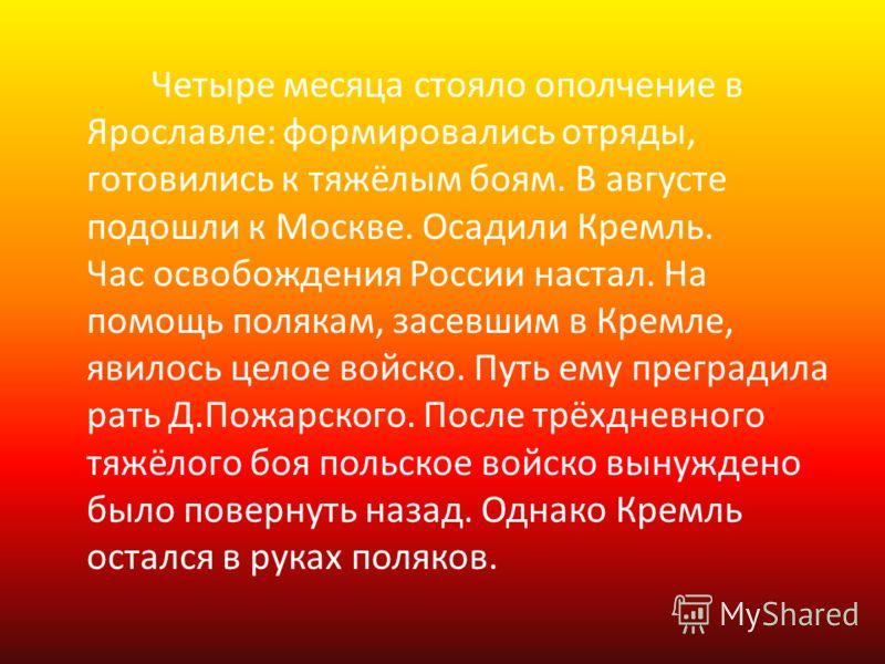 Четыре месяца стояло ополчение в Ярославле: формировались отряды, готовились к тяжёлым боям. В августе подошли к Москве. Осадили Кремль. Час освобождения России настал. На помощь полякам, засевшим в Кремле, явилось целое войско. Путь ему преградила р