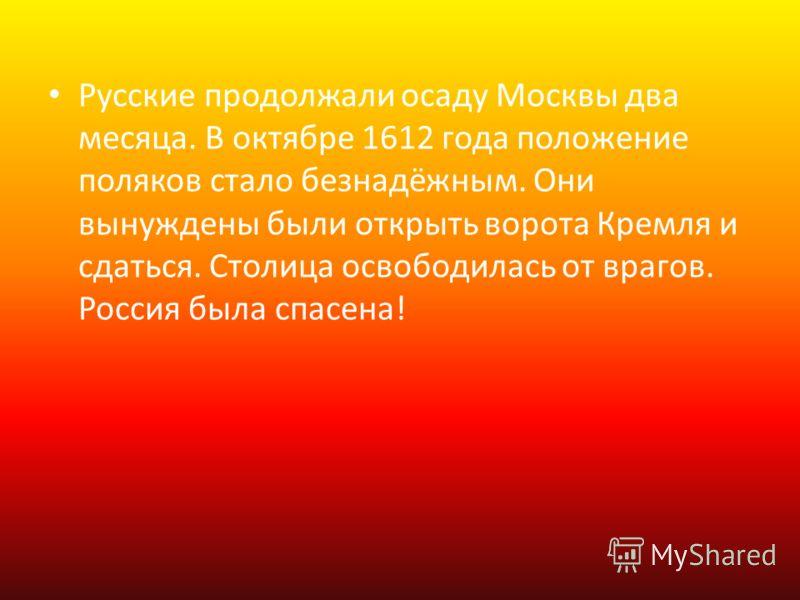 Русские продолжали осаду Москвы два месяца. В октябре 1612 года положение поляков стало безнадёжным. Они вынуждены были открыть ворота Кремля и сдаться. Столица освободилась от врагов. Россия была спасена!