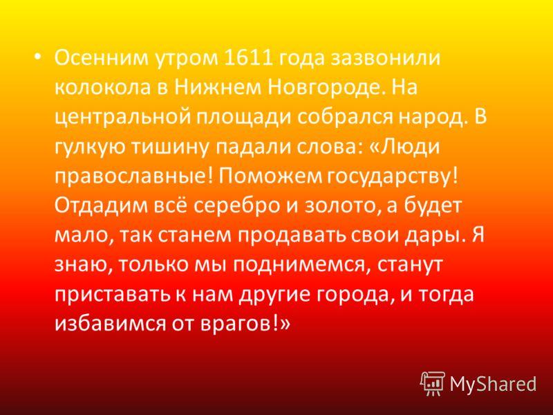 Осенним утром 1611 года зазвонили колокола в Нижнем Новгороде. На центральной площади собрался народ. В гулкую тишину падали слова: «Люди православные! Поможем государству! Отдадим всё серебро и золото, а будет мало, так станем продавать свои дары. Я