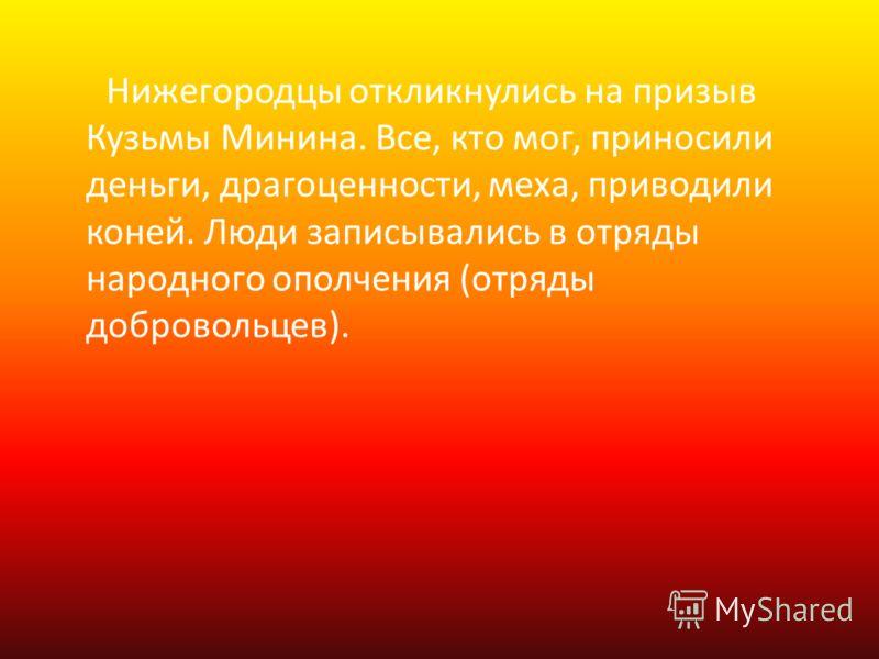 Нижегородцы откликнулись на призыв Кузьмы Минина. Все, кто мог, приносили деньги, драгоценности, меха, приводили коней. Люди записывались в отряды народного ополчения (отряды добровольцев).