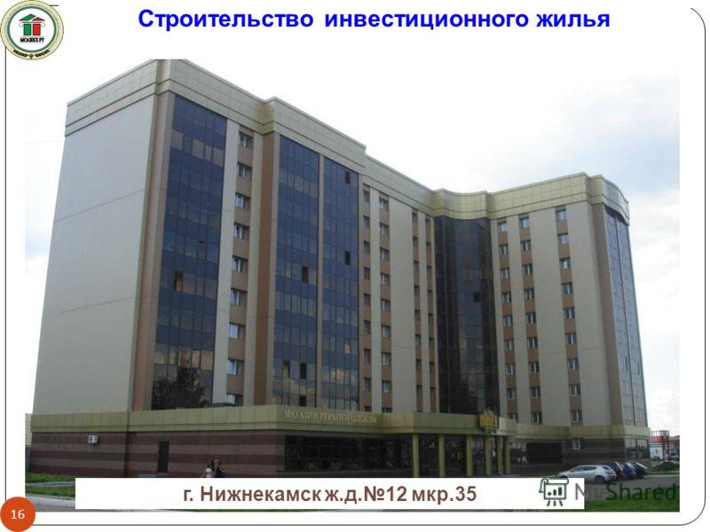 г. Нижнекамск ж.д.12 мкр.35 Строительство инвестиционного жилья 16