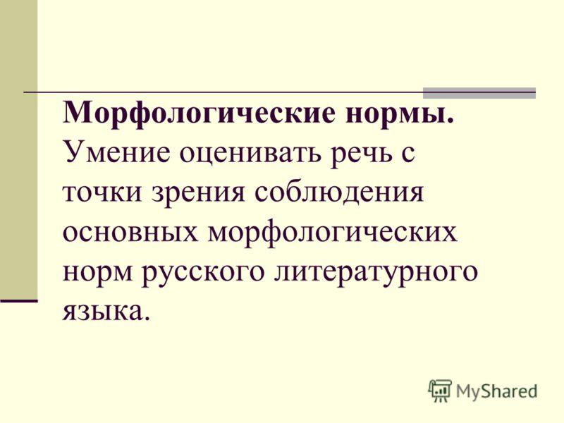 Морфологические нормы. Умение оценивать речь с точки зрения соблюдения основных морфологических норм русского литературного языка.